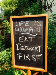Life is uncertain, eat dessert first